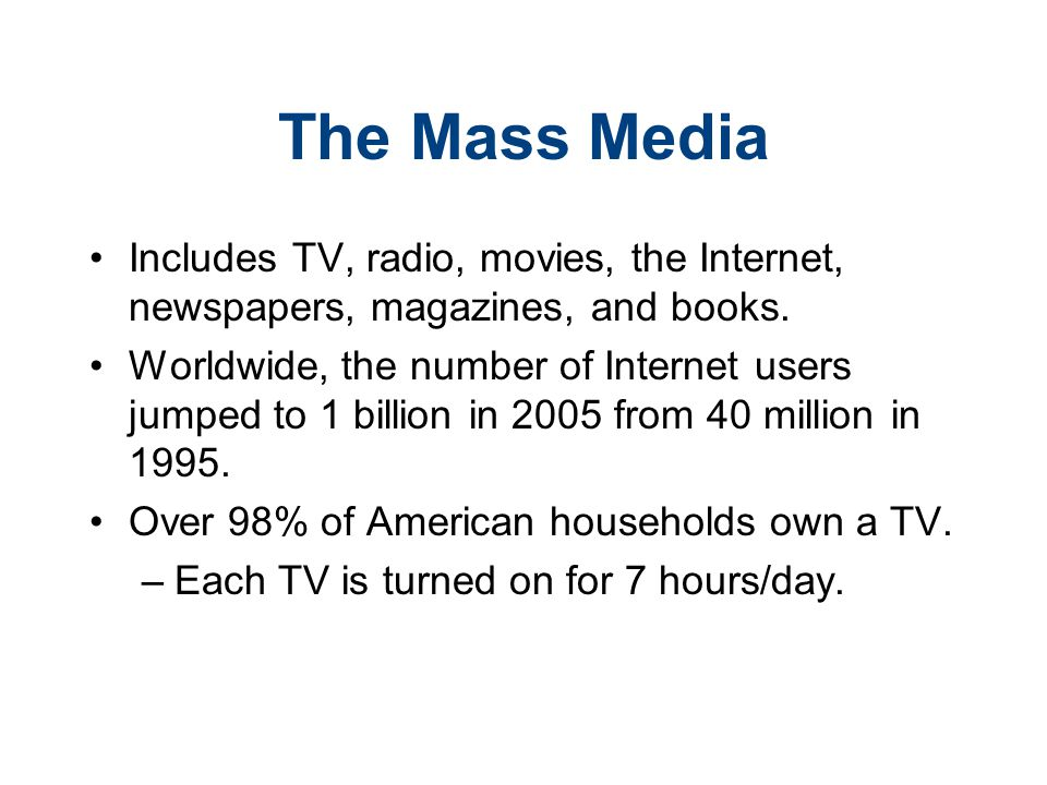 The Mass Media Includes TV, radio, movies, the Internet, newspapers, magazines, and books. Worldwide, the number of Internet users jumped to 1 billion