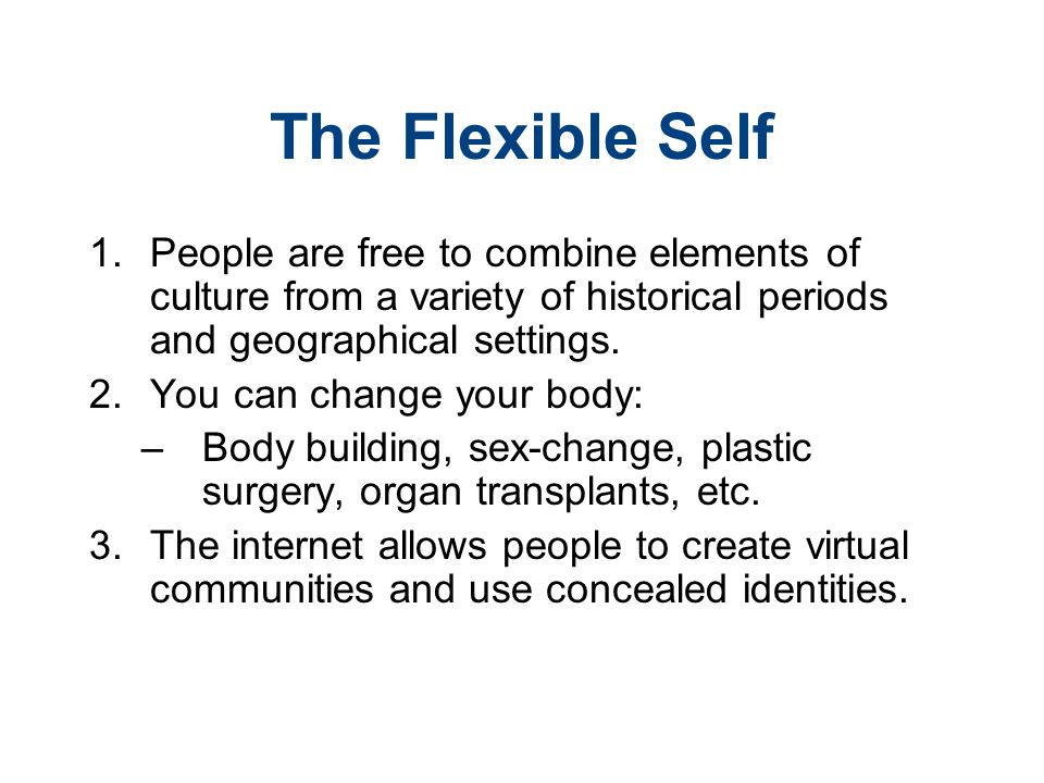 The Flexible Self 1. People are free to combine elements of culture from a variety of historical periods and geographical settings. 2. You can change