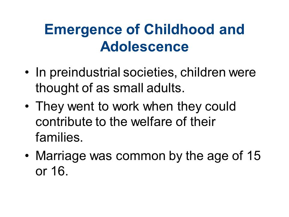 Emergence of Childhood and Adolescence In preindustrial societies, children were thought of as small adults. They went to work when they could contrib