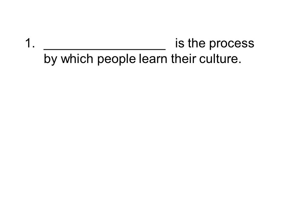 1._________________ is the process by which people learn their culture.