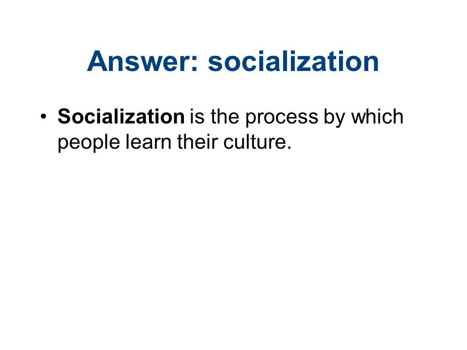 Answer: socialization Socialization is the process by which people learn their culture.