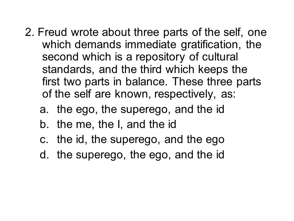 2. Freud wrote about three parts of the self, one which demands immediate gratification, the second which is a repository of cultural standards, and t