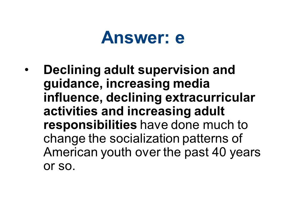 Answer: e Declining adult supervision and guidance, increasing media influence, declining extracurricular activities and increasing adult responsibilities have done much to change the socialization patterns of American youth over the past 40 years or so.