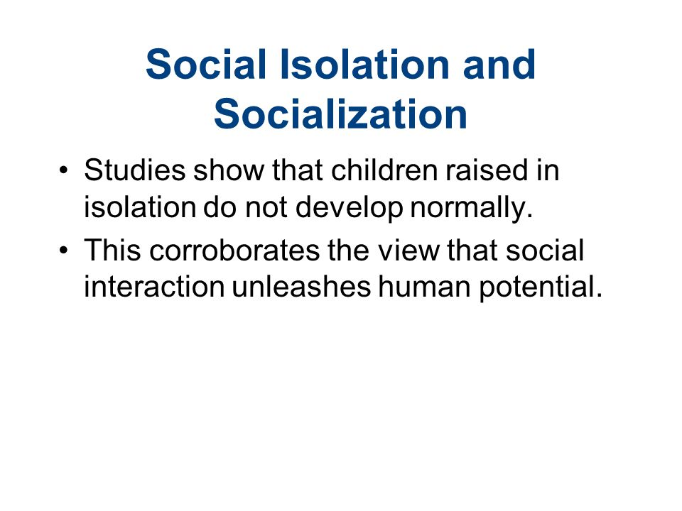 Social Isolation and Socialization Studies show that children raised in isolation do not develop normally. This corroborates the view that social inte