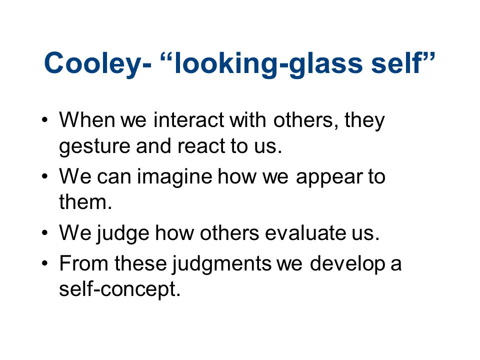 Cooley- looking-glass self When we interact with others, they gesture and react to us.