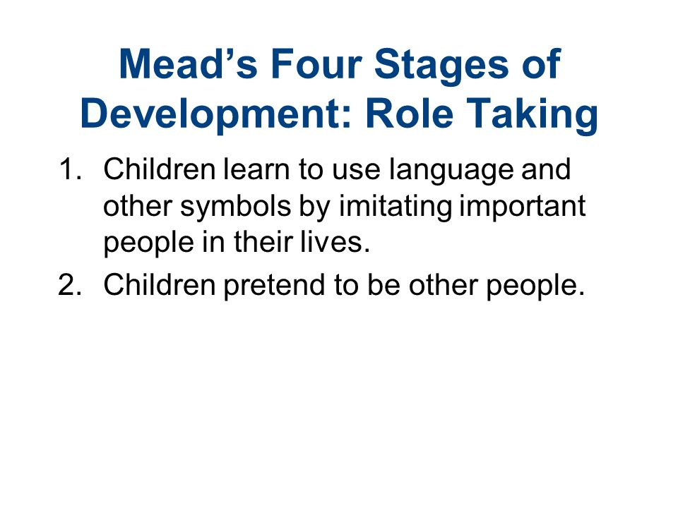 Mead's Four Stages of Development: Role Taking 1.Children learn to use language and other symbols by imitating important people in their lives. 2. Chi
