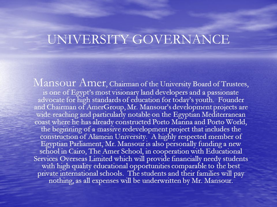 UNIVERSITY GOVERNANCE Mansour Amer, Chairman of the University Board of Trustees, is one of Egypt's most visionary land developers and a passionate advocate for high standards of education for today's youth.