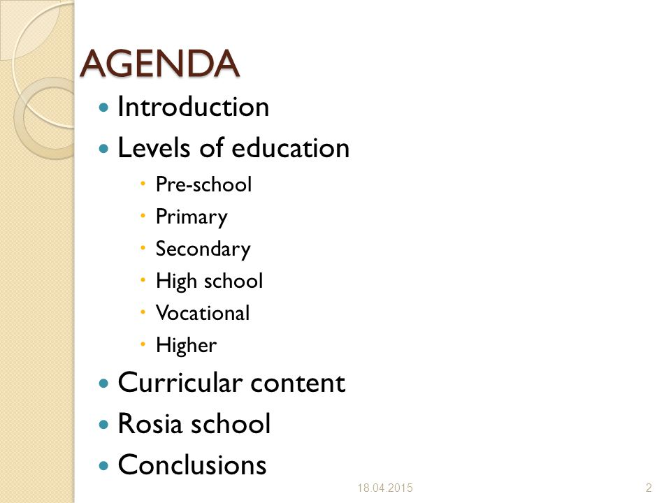 AGENDA Introduction Levels of education  Pre-school  Primary  Secondary  High school  Vocational  Higher Curricular content Rosia school Conclusions 18.04.20152