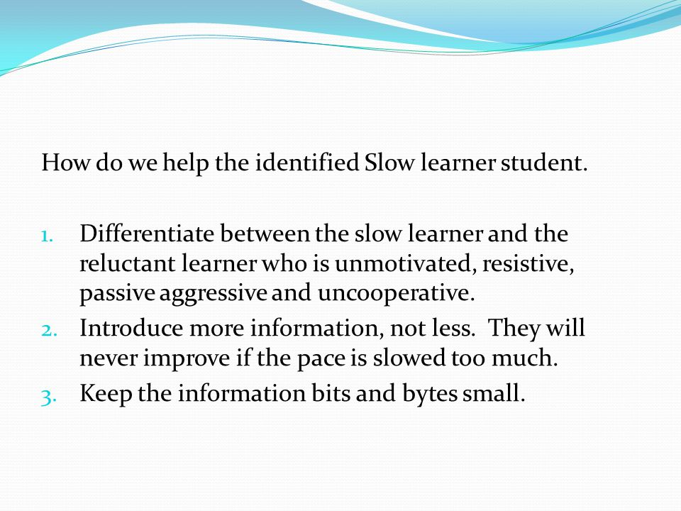 How do we help the identified Slow learner student. 1. Differentiate between the slow learner and the reluctant learner who is unmotivated, resistive,