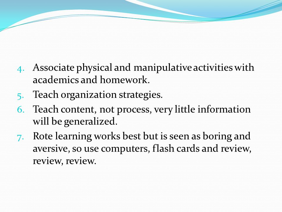4. Associate physical and manipulative activities with academics and homework. 5. Teach organization strategies. 6. Teach content, not process, very l