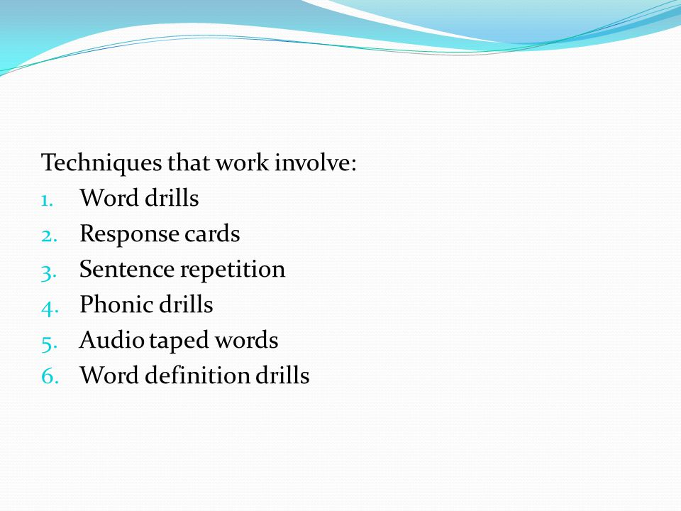 Techniques that work involve: 1. Word drills 2. Response cards 3. Sentence repetition 4. Phonic drills 5. Audio taped words 6. Word definition drills