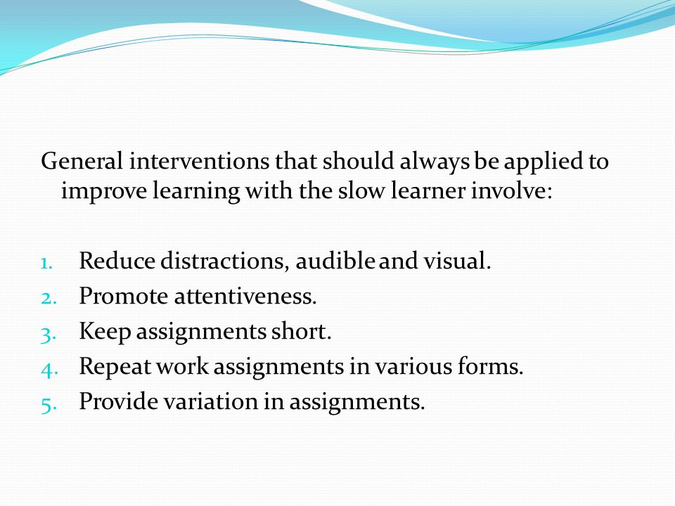 General interventions that should always be applied to improve learning with the slow learner involve: 1. Reduce distractions, audible and visual. 2.