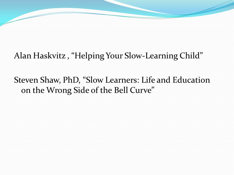 "Alan Haskvitz, ""Helping Your Slow-Learning Child"" Steven Shaw, PhD, ""Slow Learners: Life and Education on the Wrong Side of the Bell Curve"""
