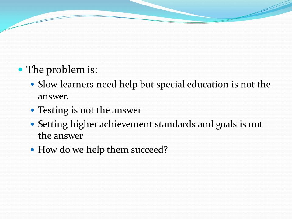 The problem is: Slow learners need help but special education is not the answer. Testing is not the answer Setting higher achievement standards and go