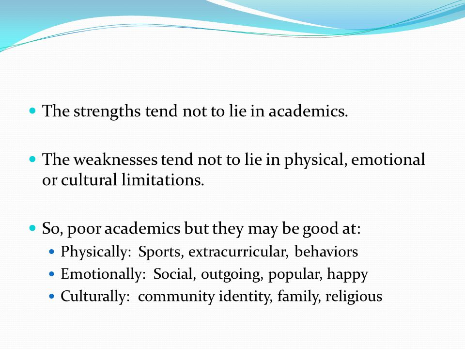 The strengths tend not to lie in academics. The weaknesses tend not to lie in physical, emotional or cultural limitations. So, poor academics but they