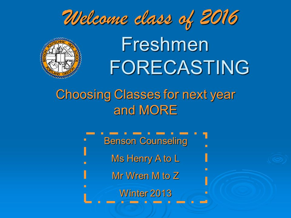 Welcome class of 2016 Freshmen FORECASTING Choosing Classes for next year and MORE Benson Counseling Ms Henry A to L Mr Wren M to Z Winter 2013