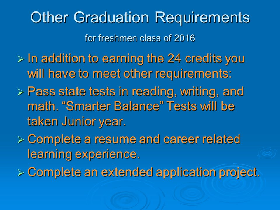 Other Graduation Requirements for freshmen class of 2016  In addition to earning the 24 credits you will have to meet other requirements:  Pass stat