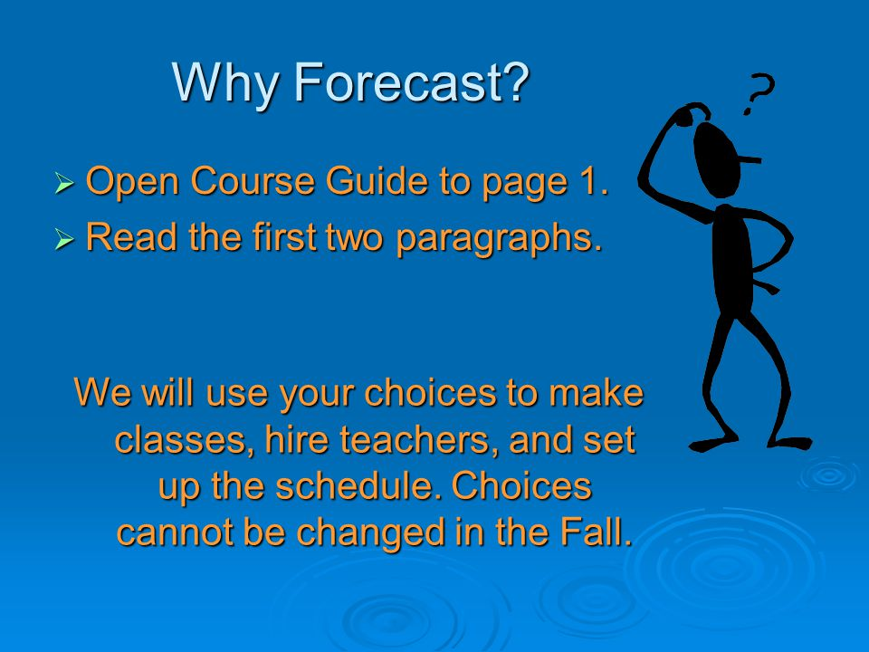 Why Forecast?  Open Course Guide to page 1.  Read the first two paragraphs. We will use your choices to make classes, hire teachers, and set up the