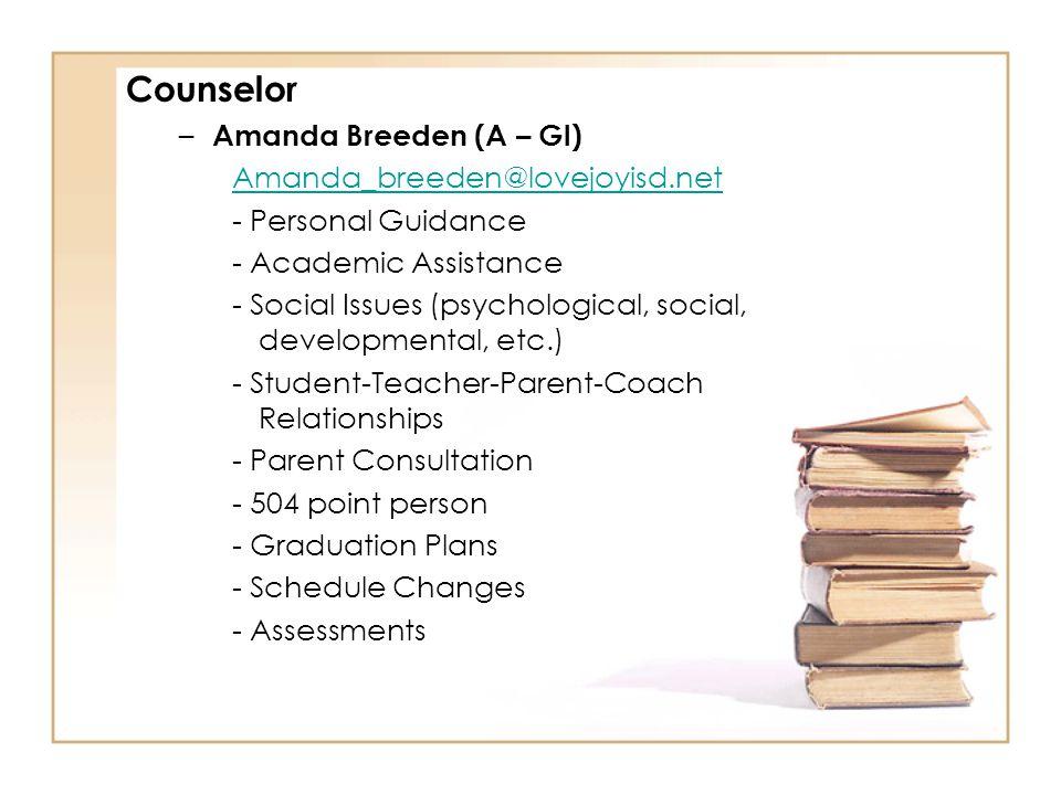 Counselor – Amanda Breeden (A – Gl) Amanda_breeden@lovejoyisd.net - Personal Guidance - Academic Assistance - Social Issues (psychological, social, developmental, etc.) - Student-Teacher-Parent-Coach Relationships - Parent Consultation - 504 point person - Graduation Plans - Schedule Changes - Assessments