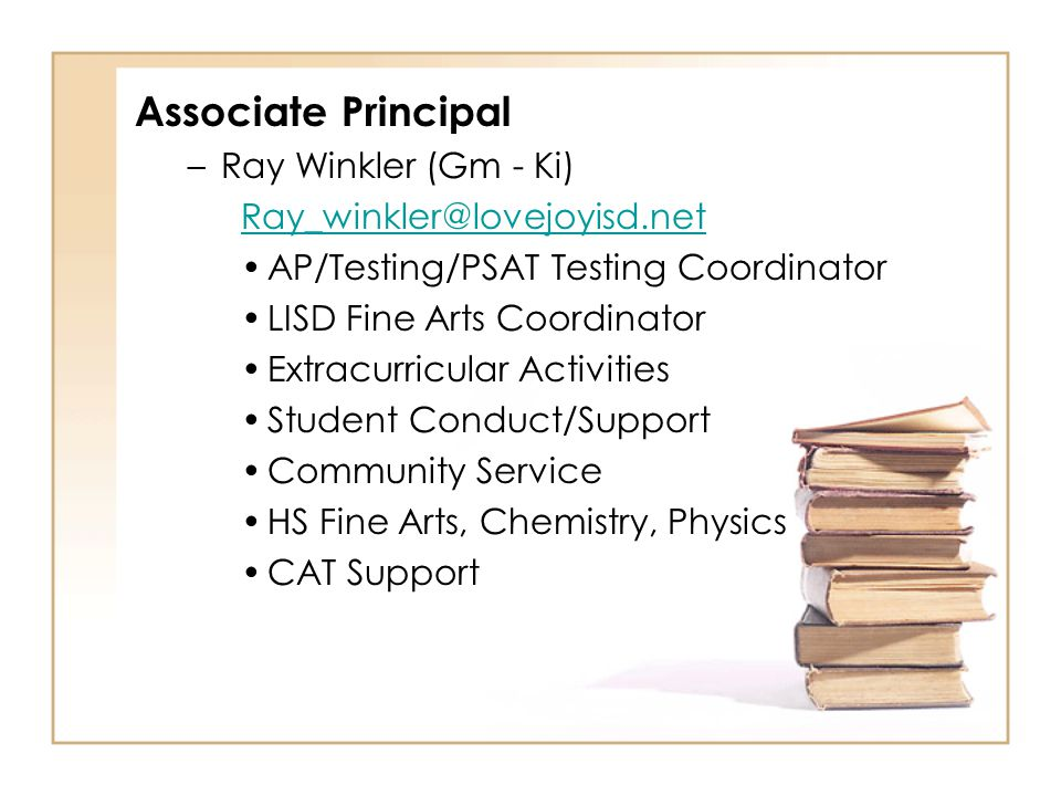 Associate Principal –Ray Winkler (Gm - Ki) Ray_winkler@lovejoyisd.net AP/Testing/PSAT Testing Coordinator LISD Fine Arts Coordinator Extracurricular Activities Student Conduct/Support Community Service HS Fine Arts, Chemistry, Physics CAT Support