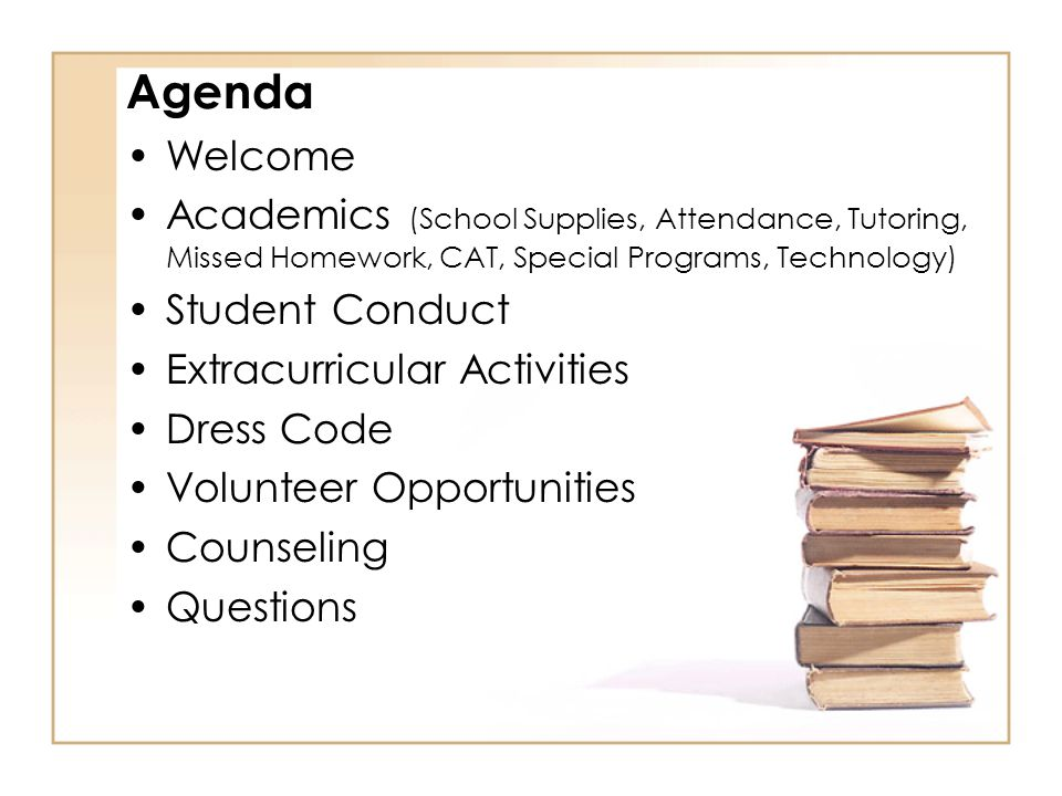 Agenda Welcome Academics (School Supplies, Attendance, Tutoring, Missed Homework, CAT, Special Programs, Technology) Student Conduct Extracurricular A
