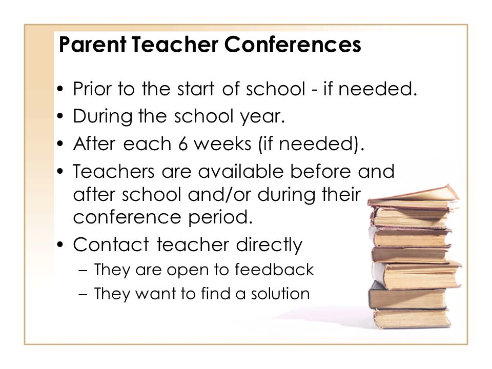 Parent Teacher Conferences Prior to the start of school - if needed. During the school year. After each 6 weeks (if needed). Teachers are available be