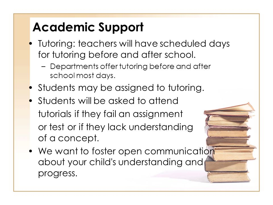 Academic Support Tutoring: teachers will have scheduled days for tutoring before and after school. –Departments offer tutoring before and after school