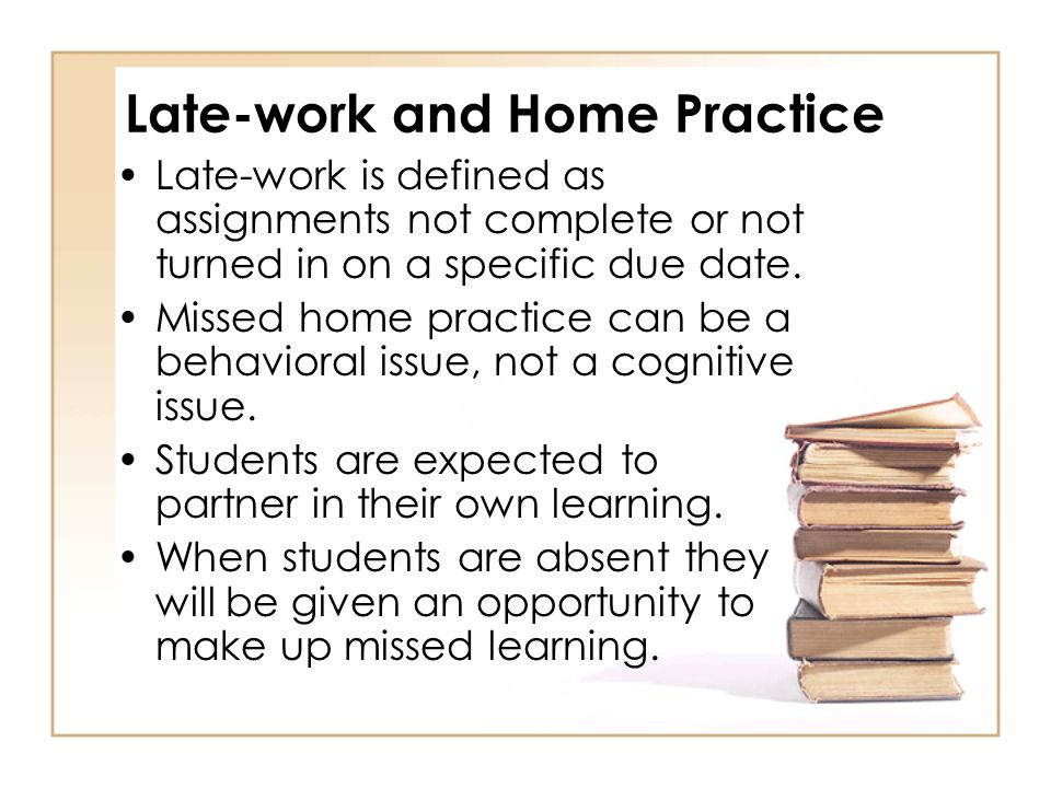 Late-work and Home Practice Late-work is defined as assignments not complete or not turned in on a specific due date. Missed home practice can be a be