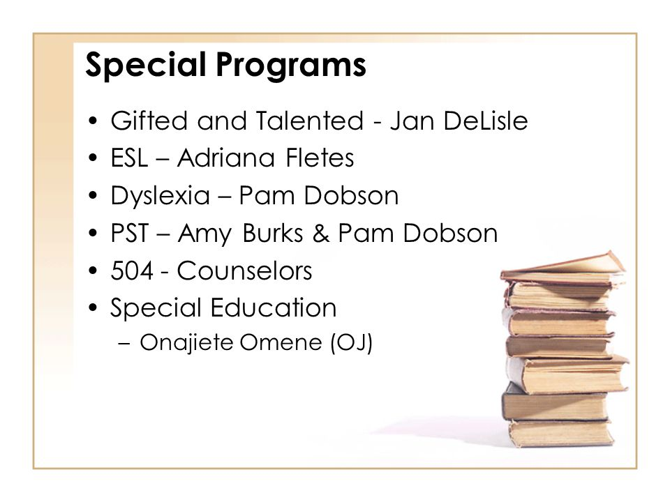 Special Programs Gifted and Talented - Jan DeLisle ESL – Adriana Fletes Dyslexia – Pam Dobson PST – Amy Burks & Pam Dobson 504 - Counselors Special Ed