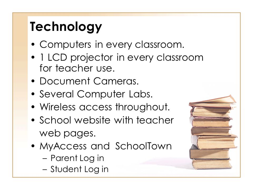 Technology Computers in every classroom. 1 LCD projector in every classroom for teacher use. Document Cameras. Several Computer Labs. Wireless access