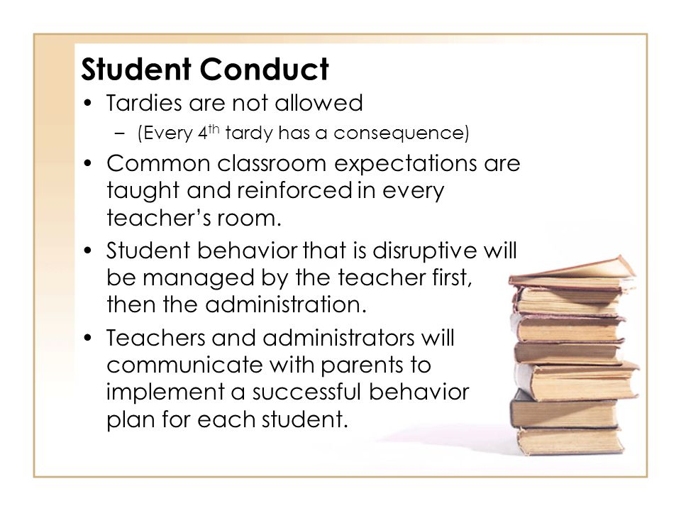 Student Conduct Tardies are not allowed –(Every 4 th tardy has a consequence) Common classroom expectations are taught and reinforced in every teacher