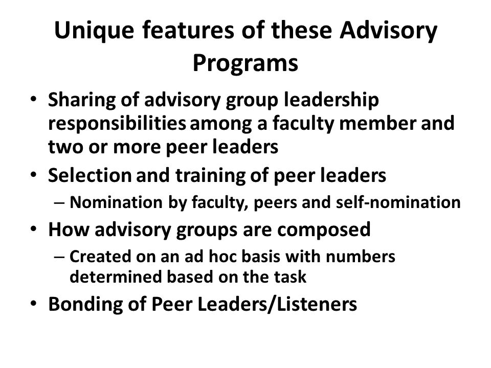 Unique features of these Advisory Programs Sharing of advisory group leadership responsibilities among a faculty member and two or more peer leaders Selection and training of peer leaders – Nomination by faculty, peers and self-nomination How advisory groups are composed – Created on an ad hoc basis with numbers determined based on the task Bonding of Peer Leaders/Listeners