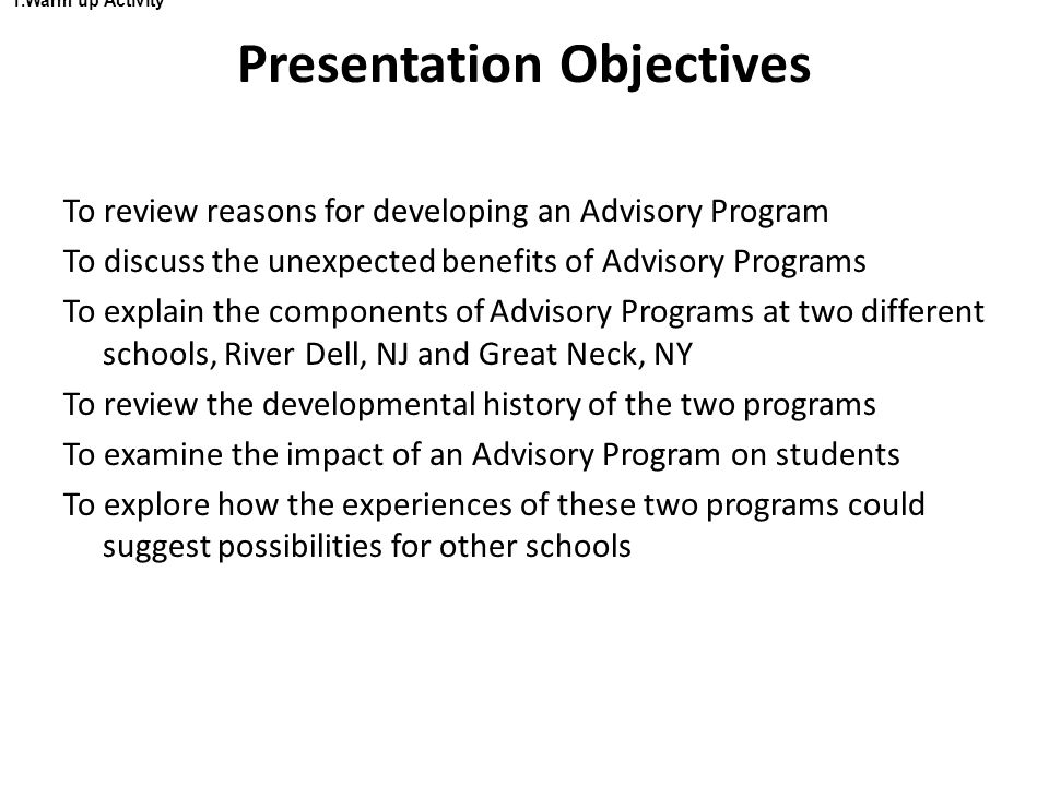 Presentation Objectives 1.Warm up Activity To review reasons for developing an Advisory Program To discuss the unexpected benefits of Advisory Programs To explain the components of Advisory Programs at two different schools, River Dell, NJ and Great Neck, NY To review the developmental history of the two programs To examine the impact of an Advisory Program on students To explore how the experiences of these two programs could suggest possibilities for other schools
