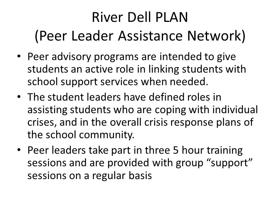 River Dell PLAN (Peer Leader Assistance Network) Peer advisory programs are intended to give students an active role in linking students with school support services when needed.