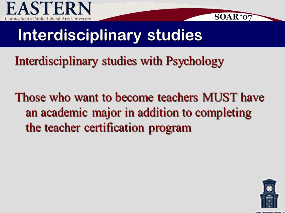 SOAR '07 Interdisciplinary studies Interdisciplinary studies with Psychology Those who want to become teachers MUST have an academic major in addition to completing the teacher certification program