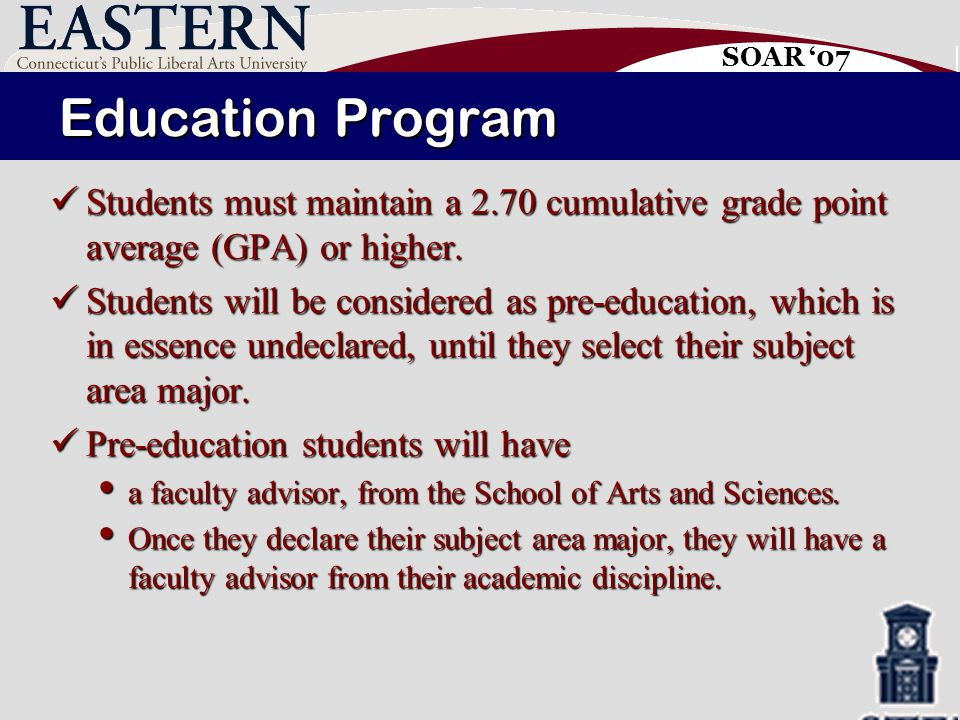 SOAR '07 Education Program Students must maintain a 2.70 cumulative grade point average (GPA) or higher.
