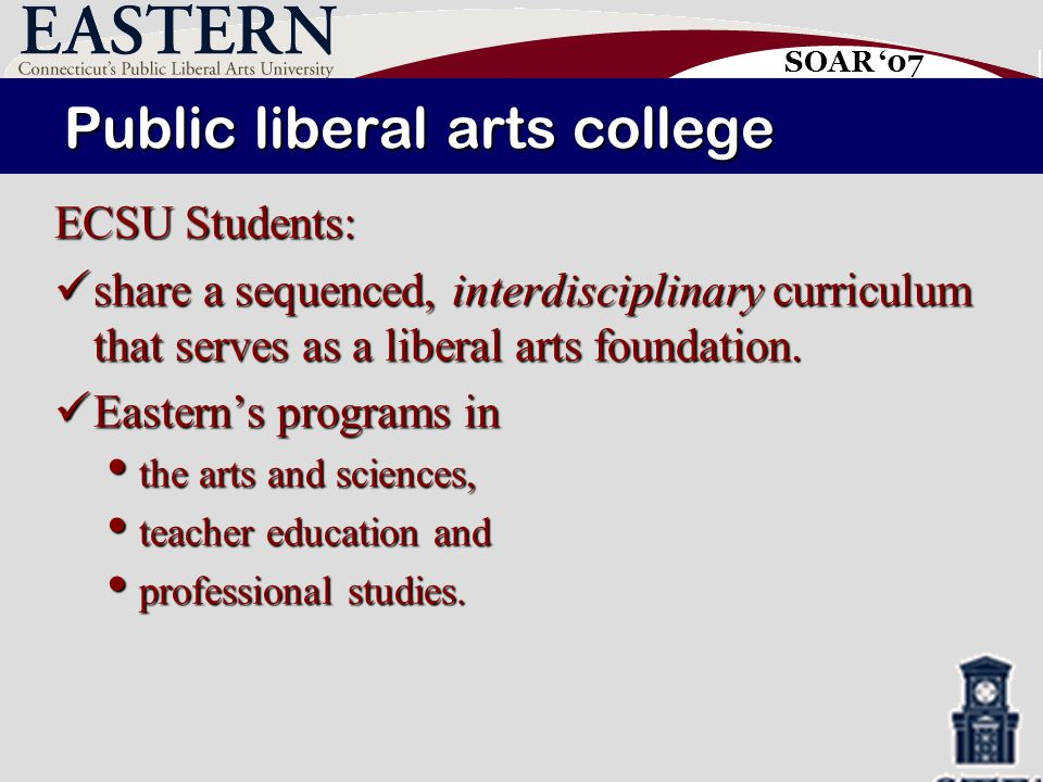 SOAR '07 Public liberal arts college ECSU Students: share a sequenced, interdisciplinary curriculum that serves as a liberal arts foundation.