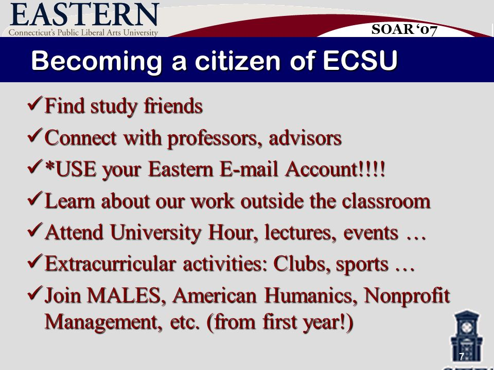 SOAR '07 7 Becoming a citizen of ECSU Find study friends Find study friends Connect with professors, advisors Connect with professors, advisors *USE your Eastern E-mail Account!!!.