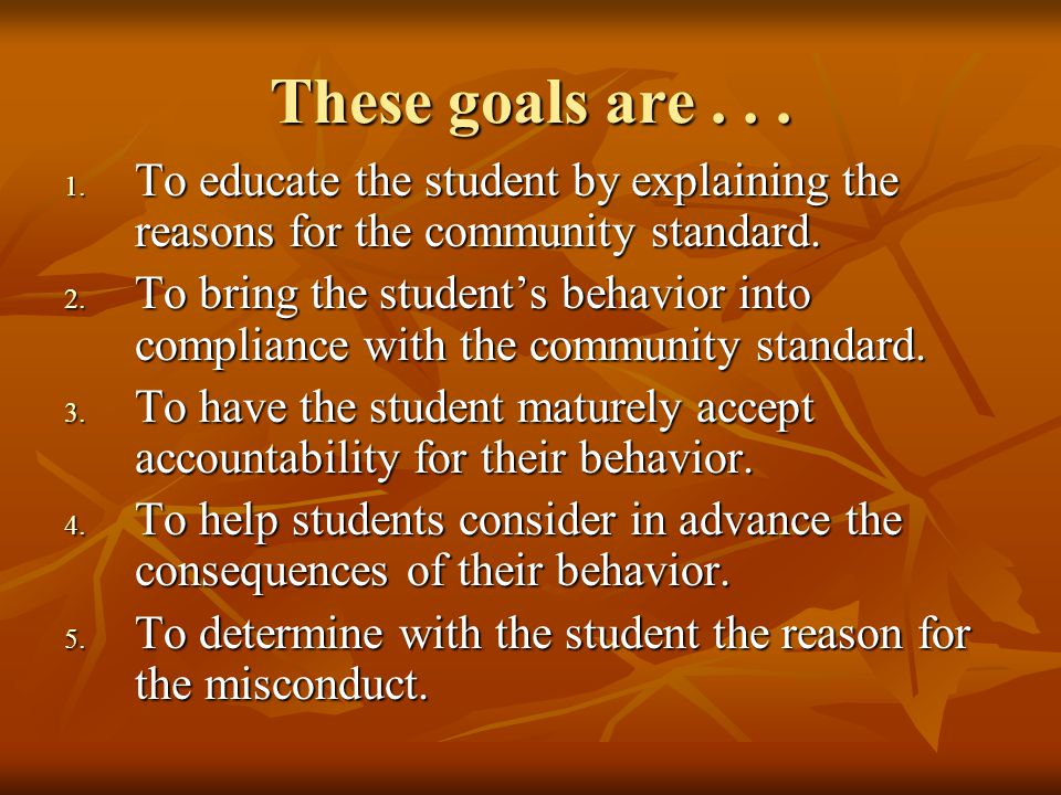 These goals are... 1. To educate the student by explaining the reasons for the community standard.