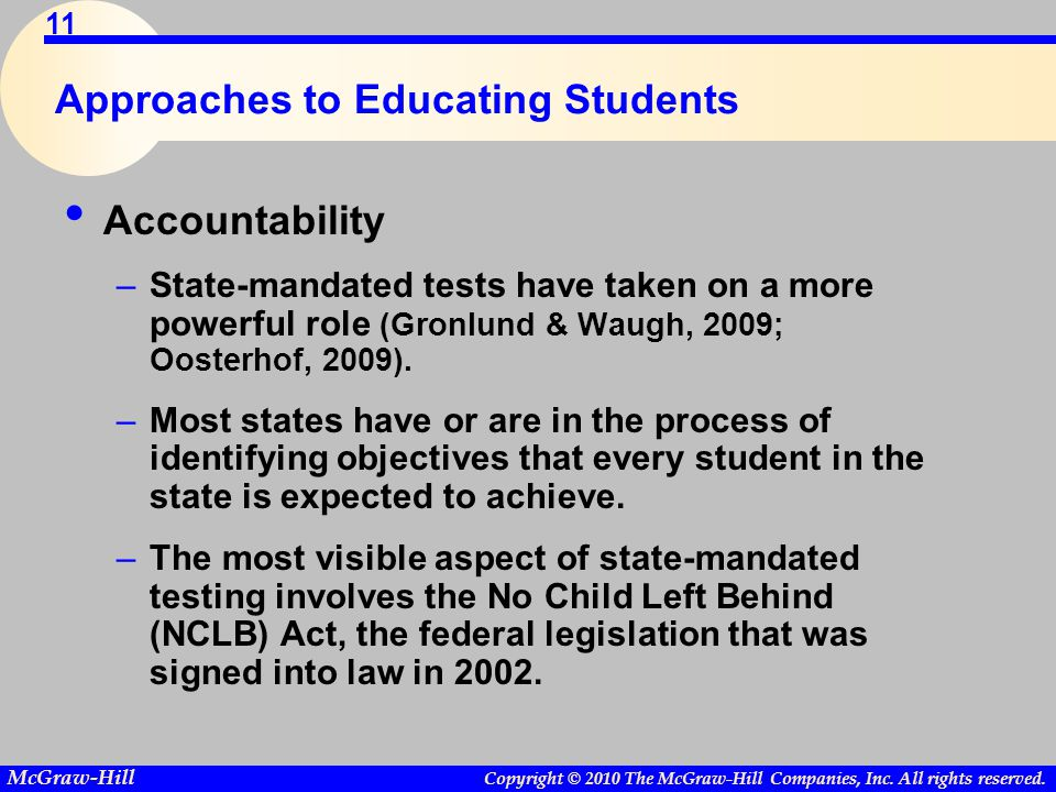 Copyright © 2010 The McGraw-Hill Companies, Inc. All rights reserved. McGraw-Hill 11 Approaches to Educating Students Accountability –State-mandated t