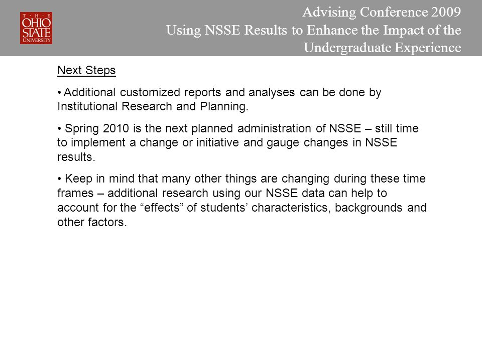 Advising Conference 2009 Using NSSE Results to Enhance the Impact of the Undergraduate Experience Next Steps Additional customized reports and analyses can be done by Institutional Research and Planning.