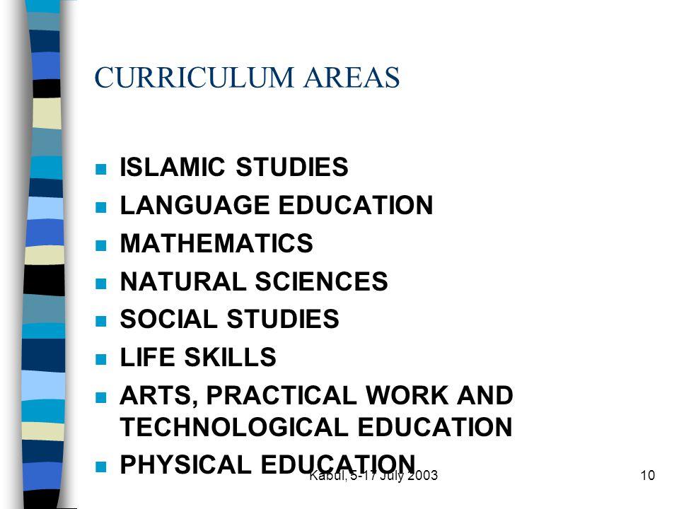Kabul, 5-17 July 200310 CURRICULUM AREAS n ISLAMIC STUDIES n LANGUAGE EDUCATION n MATHEMATICS n NATURAL SCIENCES n SOCIAL STUDIES n LIFE SKILLS n ARTS, PRACTICAL WORK AND TECHNOLOGICAL EDUCATION n PHYSICAL EDUCATION