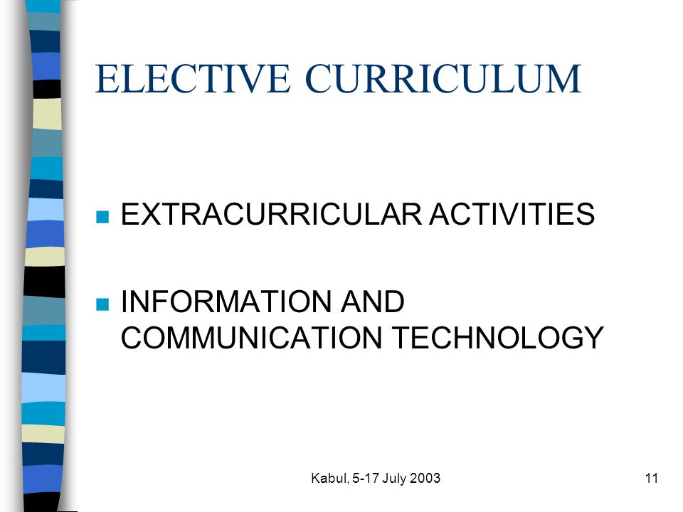 Kabul, 5-17 July 200311 ELECTIVE CURRICULUM n EXTRACURRICULAR ACTIVITIES n INFORMATION AND COMMUNICATION TECHNOLOGY