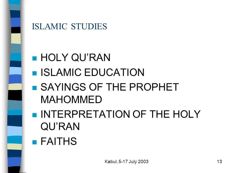 Kabul, 5-17 July 200313 ISLAMIC STUDIES n HOLY QU'RAN n ISLAMIC EDUCATION n SAYINGS OF THE PROPHET MAHOMMED n INTERPRETATION OF THE HOLY QU'RAN n FAITHS