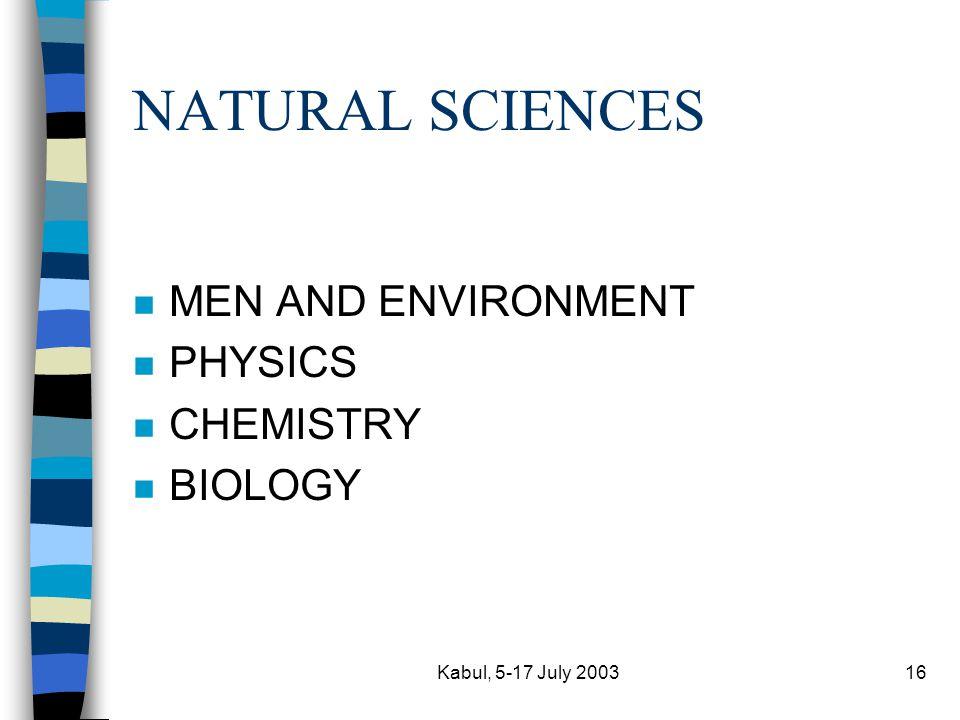 Kabul, 5-17 July 200316 NATURAL SCIENCES n MEN AND ENVIRONMENT n PHYSICS n CHEMISTRY n BIOLOGY