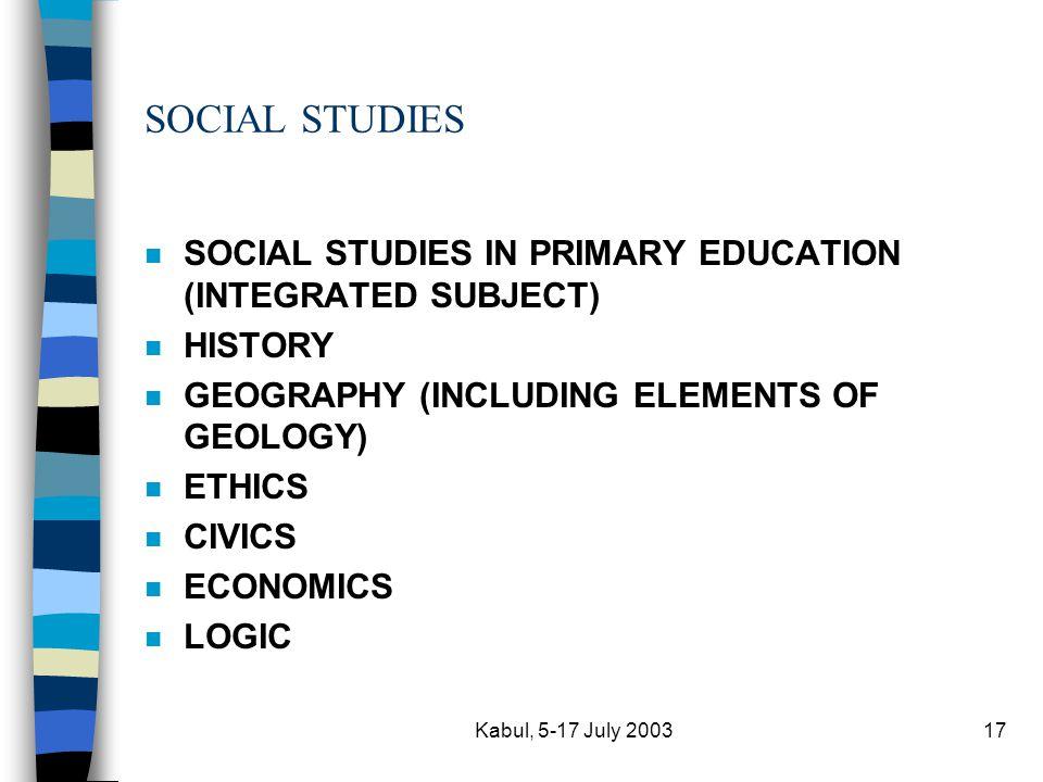 Kabul, 5-17 July 200317 SOCIAL STUDIES n SOCIAL STUDIES IN PRIMARY EDUCATION (INTEGRATED SUBJECT) n HISTORY n GEOGRAPHY (INCLUDING ELEMENTS OF GEOLOGY) n ETHICS n CIVICS n ECONOMICS n LOGIC