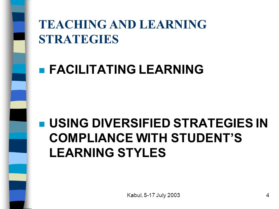 Kabul, 5-17 July 20034 TEACHING AND LEARNING STRATEGIES n FACILITATING LEARNING n USING DIVERSIFIED STRATEGIES IN COMPLIANCE WITH STUDENT'S LEARNING STYLES