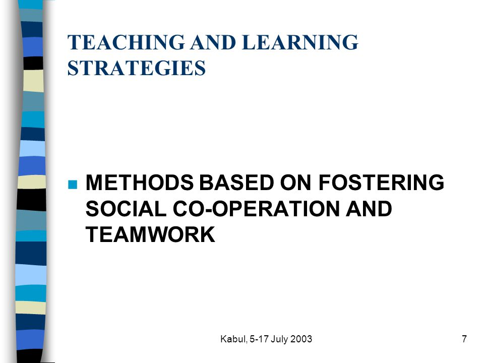 Kabul, 5-17 July 20037 TEACHING AND LEARNING STRATEGIES n METHODS BASED ON FOSTERING SOCIAL CO-OPERATION AND TEAMWORK