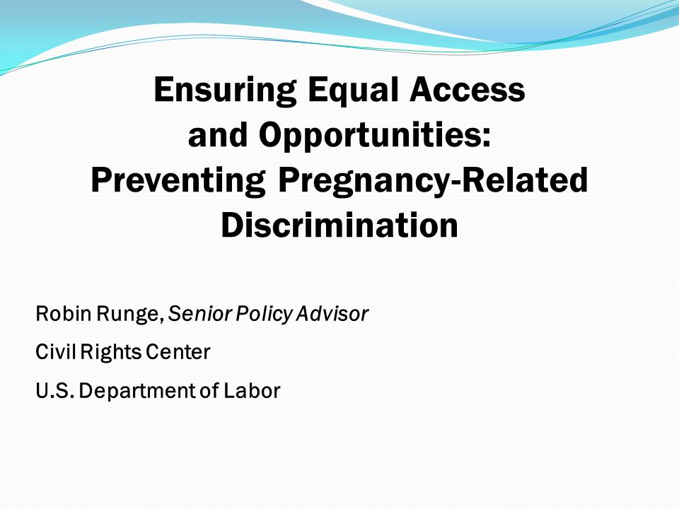 Ensuring Equal Access and Opportunities: Preventing Pregnancy-Related Discrimination Robin Runge, Senior Policy Advisor Civil Rights Center U.S. Depar