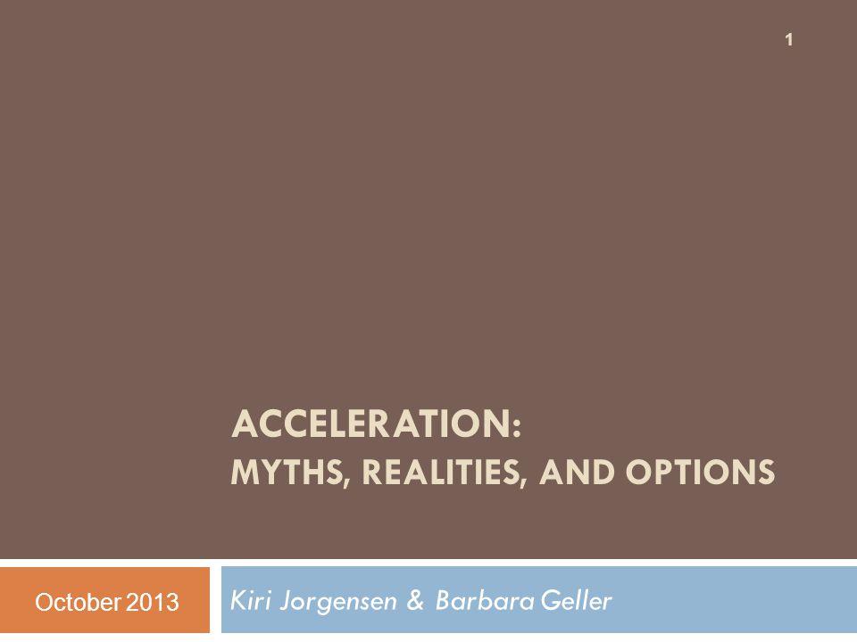 ACCELERATION: MYTHS, REALITIES, AND OPTIONS Kiri Jorgensen & Barbara Geller 1 October 2013